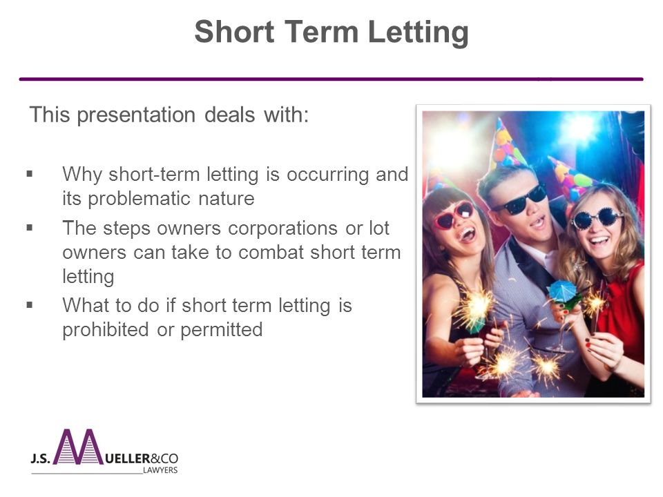 This presentation deals with:  Why short-term letting is occurring and its problematic nature  The steps owners corporations or lot owners can take to combat short term letting  What to do if short term letting is prohibited or permitted