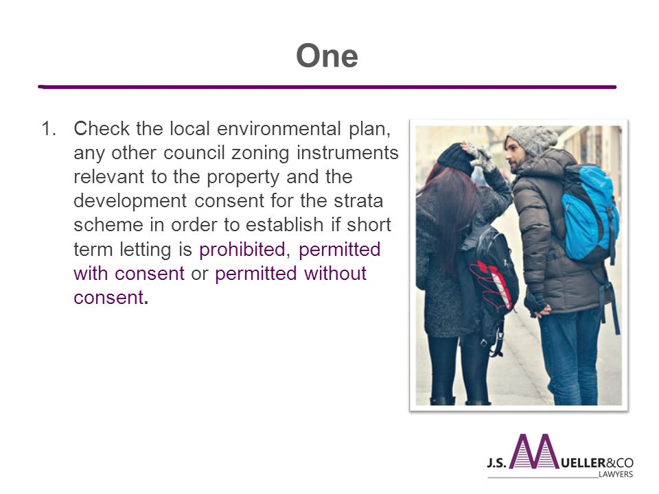 1.Check the local environmental plan, any other council zoning instruments relevant to the property and the development consent for the strata scheme in order to establish if short term letting is prohibited, permitted with consent or permitted without consent.