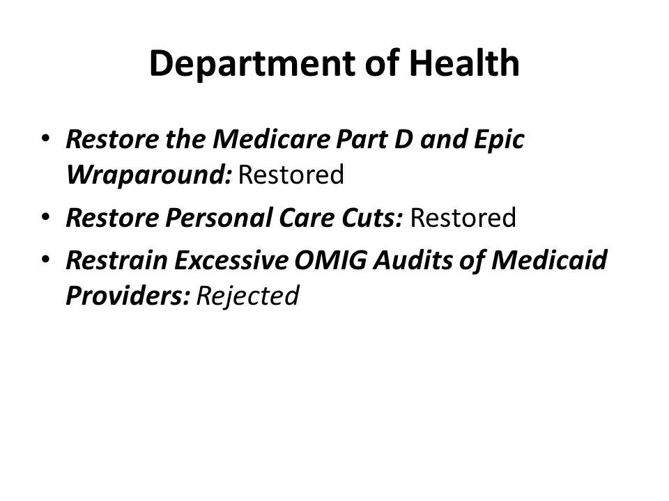 Department of Health Restore the Medicare Part D and Epic Wraparound: Restored Restore Personal Care Cuts: Restored Restrain Excessive OMIG Audits of Medicaid Providers: Rejected