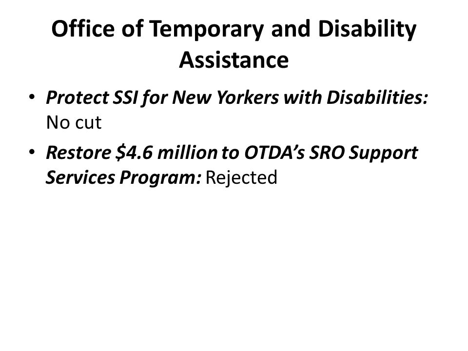 Office of Temporary and Disability Assistance Protect SSI for New Yorkers with Disabilities: No cut Restore $4.6 million to OTDA's SRO Support Services Program: Rejected
