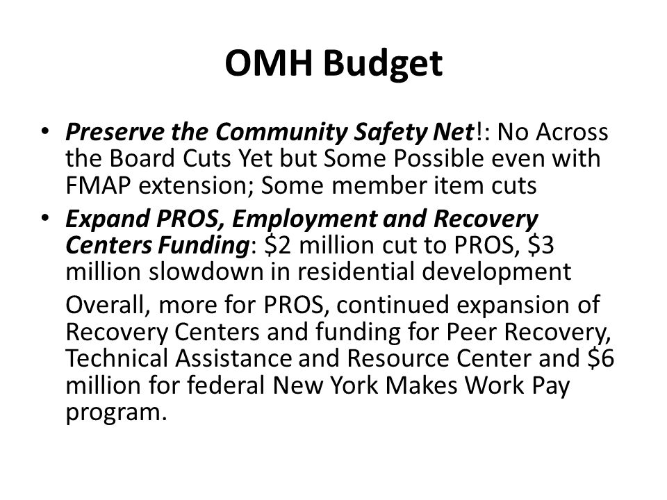 OMH Budget Preserve the Community Safety Net!: No Across the Board Cuts Yet but Some Possible even with FMAP extension; Some member item cuts Expand PROS, Employment and Recovery Centers Funding: $2 million cut to PROS, $3 million slowdown in residential development Overall, more for PROS, continued expansion of Recovery Centers and funding for Peer Recovery, Technical Assistance and Resource Center and $6 million for federal New York Makes Work Pay program.