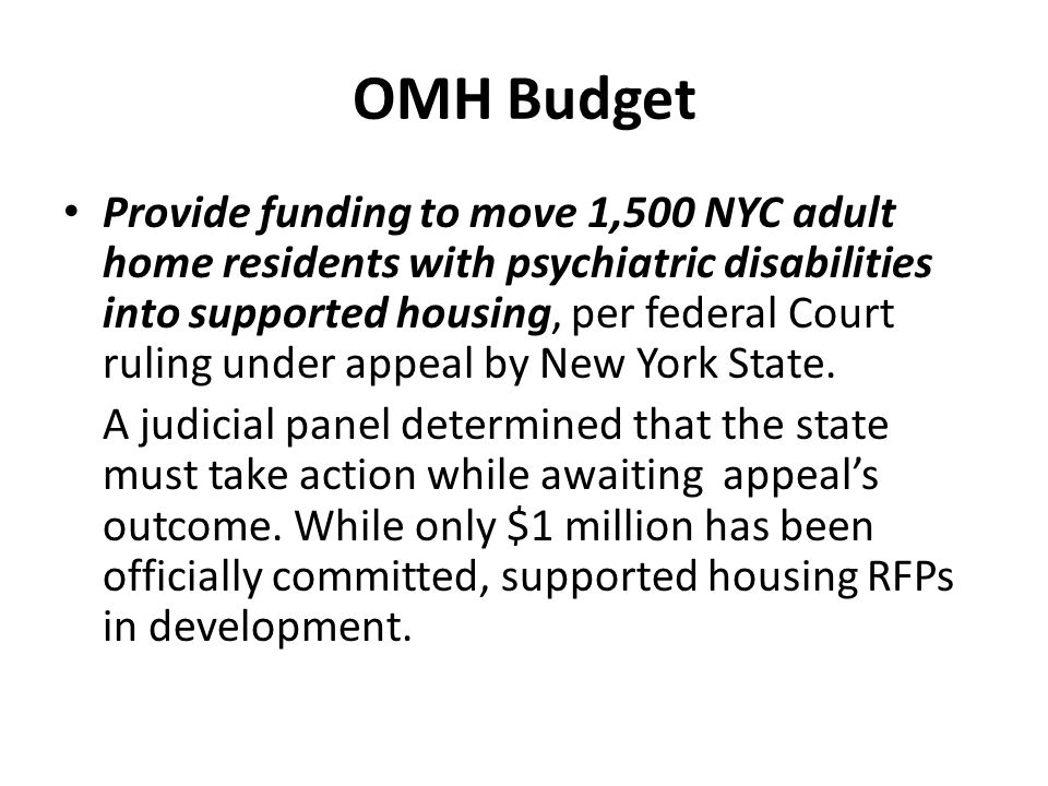 OMH Budget Extend Community Mental Health Reinvestment Program: Extended 3 years until March 31, 2013 Support OMH proposal to close or convert 250 state hospital beds: Approved.