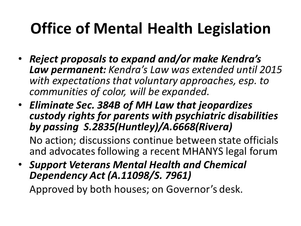 Office of Mental Health Legislation Reject proposals to expand and/or make Kendra's Law permanent: Kendra's Law was extended until 2015 with expectations that voluntary approaches, esp.