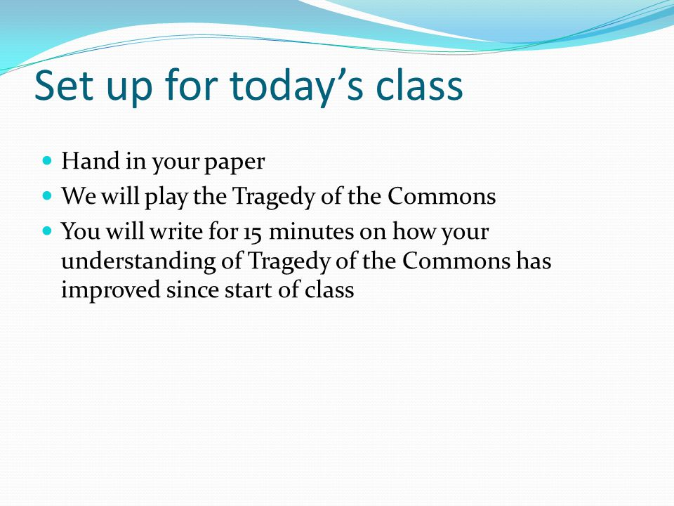 Set up for today's class Hand in your paper We will play the Tragedy of the Commons You will write for 15 minutes on how your understanding of Tragedy of the Commons has improved since start of class
