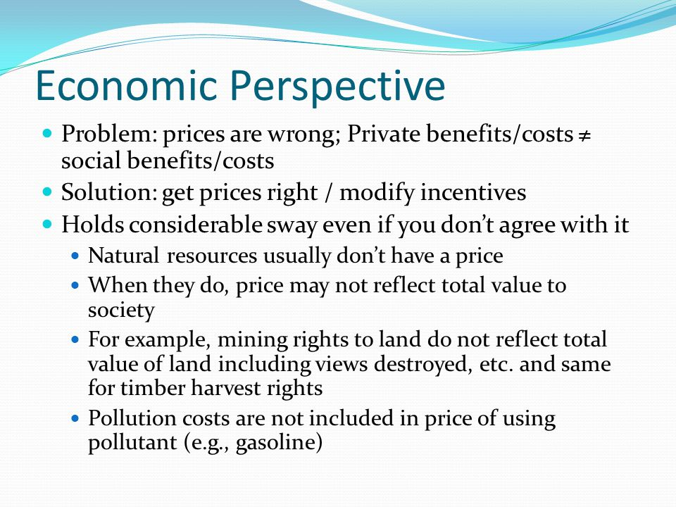 Economic Perspective Problem: prices are wrong; Private benefits/costs ≠ social benefits/costs Solution: get prices right / modify incentives Holds considerable sway even if you don't agree with it Natural resources usually don't have a price When they do, price may not reflect total value to society For example, mining rights to land do not reflect total value of land including views destroyed, etc.