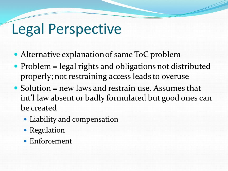 Legal Perspective Alternative explanation of same ToC problem Problem = legal rights and obligations not distributed properly; not restraining access leads to overuse Solution = new laws and restrain use.