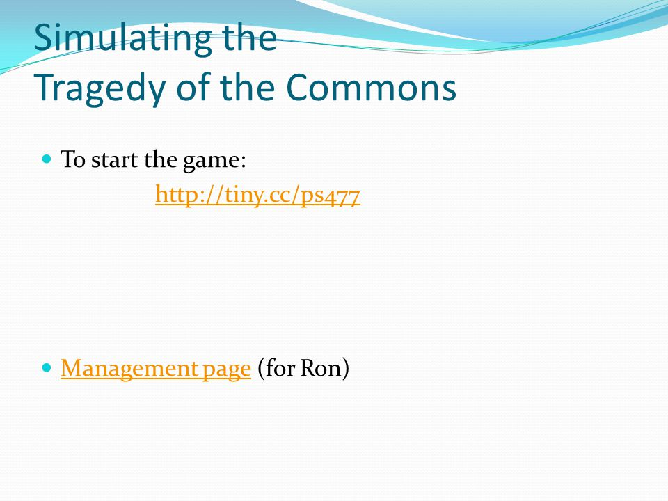 Simulating the Tragedy of the Commons To start the game: http://tiny.cc/ps477 Management page (for Ron) Management page