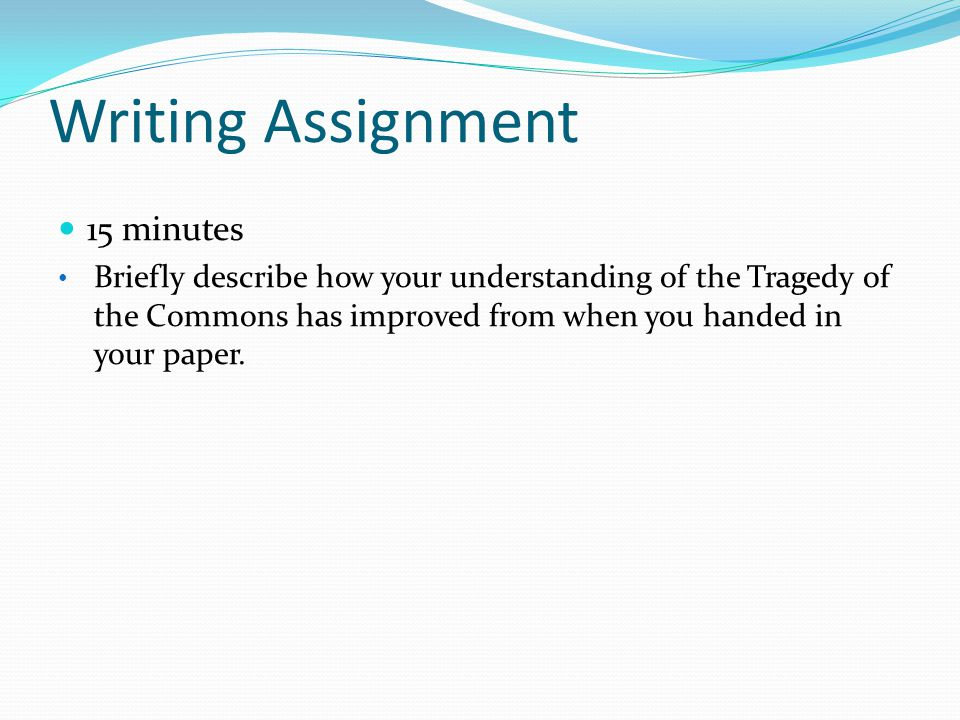 Writing Assignment 15 minutes Briefly describe how your understanding of the Tragedy of the Commons has improved from when you handed in your paper.