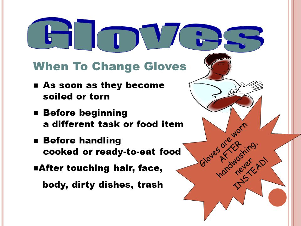 When To Change Gloves As soon as they become soiled or torn Before beginning a different task or food item Before handling cooked or ready-to-eat food After touching hair, face, body, dirty dishes, trash Gloves are worn AFTER handwashing, never INSTEAD!