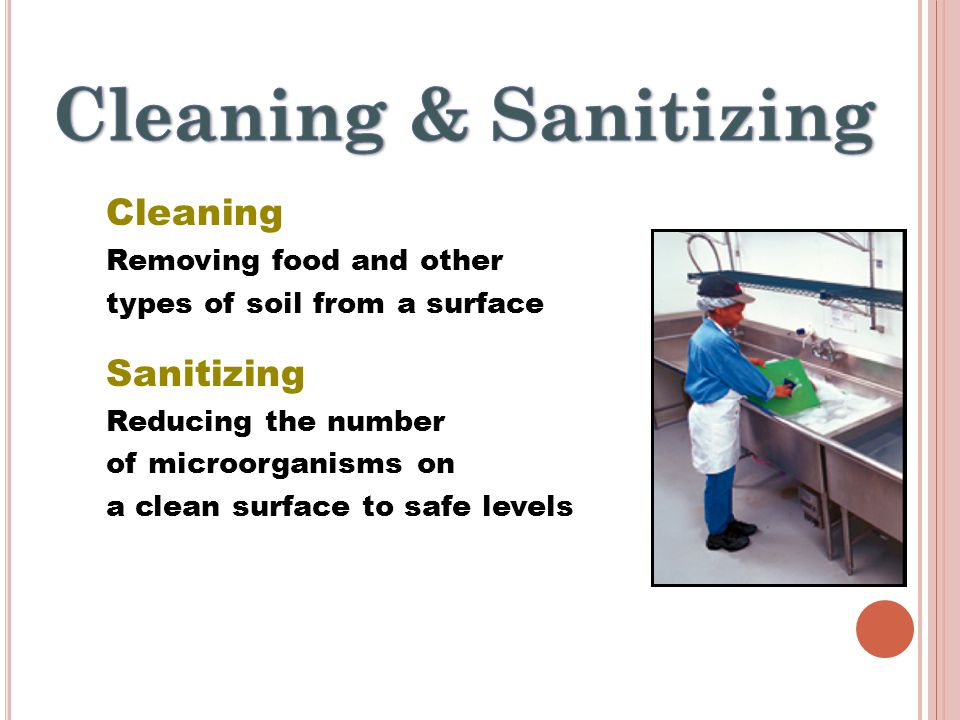 Cleaning Removing food and other types of soil from a surface Sanitizing Reducing the number of microorganisms on a clean surface to safe levels