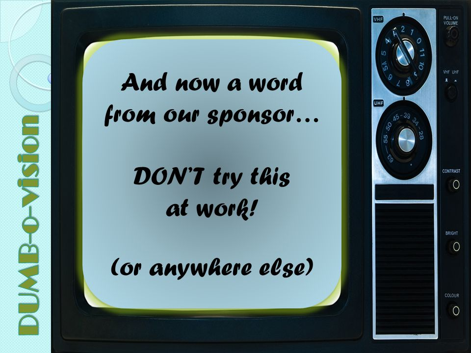And now a word from our sponsor… DON'T try this at work.