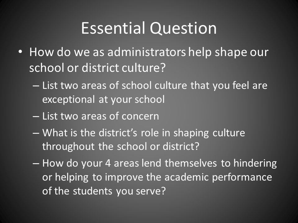 Essential Question How do we as administrators help shape our school or district culture? – List two areas of school culture that you feel are excepti