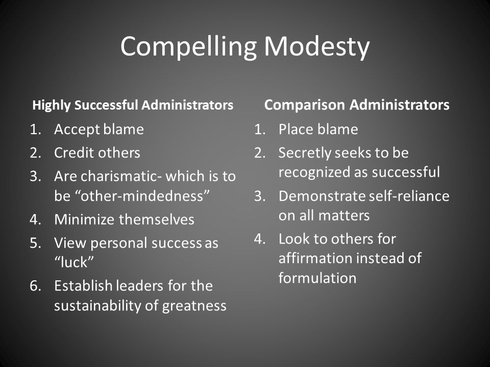 Compelling Modesty Highly Successful Administrators 1.Accept blame 2.Credit others 3.Are charismatic- which is to be other-mindedness 4.Minimize themselves 5.View personal success as luck 6.Establish leaders for the sustainability of greatness Comparison Administrators 1.Place blame 2.Secretly seeks to be recognized as successful 3.Demonstrate self-reliance on all matters 4.Look to others for affirmation instead of formulation