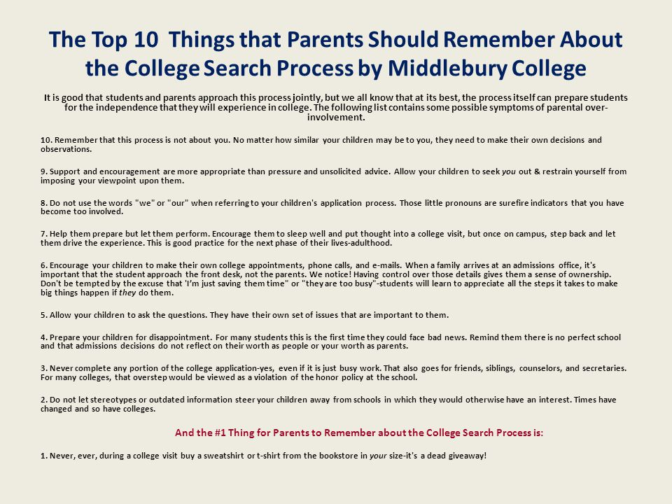 The Top 10 Things that Parents Should Remember About the College Search Process by Middlebury College It is good that students and parents approach this process jointly, but we all know that at its best, the process itself can prepare students for the independence that they will experience in college.