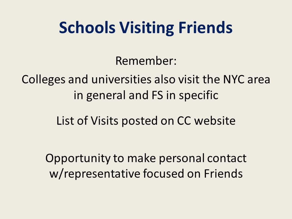 Schools Visiting Friends Remember: Colleges and universities also visit the NYC area in general and FS in specific List of Visits posted on CC website Opportunity to make personal contact w/representative focused on Friends