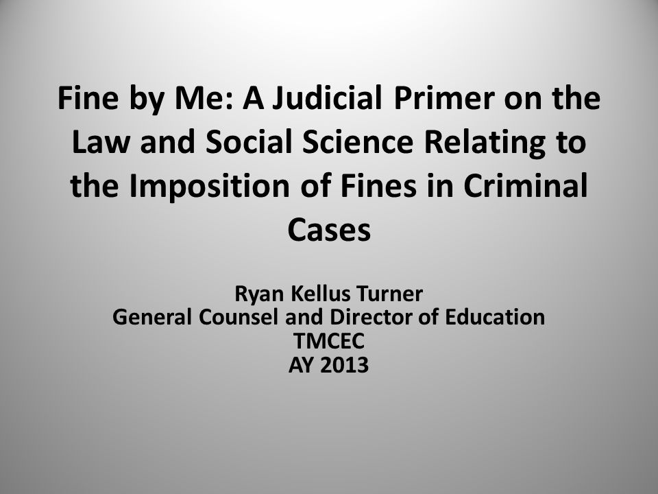 Fine by Me: A Judicial Primer on the Law and Social Science Relating to the Imposition of Fines in Criminal Cases Ryan Kellus Turner General Counsel a