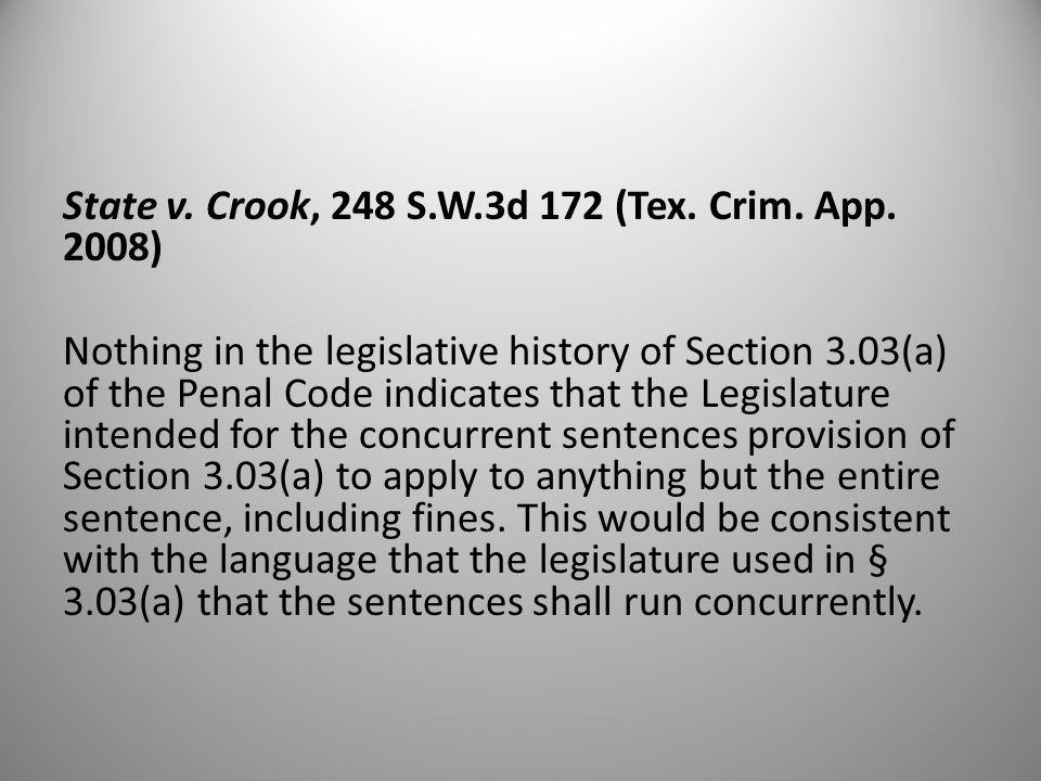 State v. Crook, 248 S.W.3d 172 (Tex. Crim. App. 2008) Nothing in the legislative history of Section 3.03(a) of the Penal Code indicates that the Legis