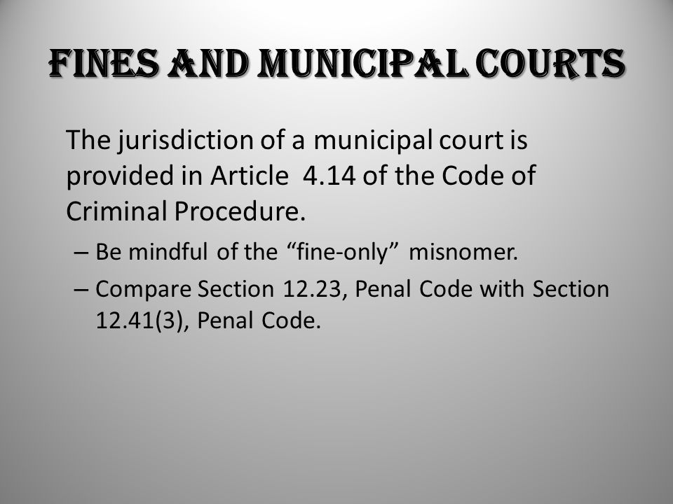"Fines and Municipal Courts The jurisdiction of a municipal court is provided in Article 4.14 of the Code of Criminal Procedure. – Be mindful of the ""f"