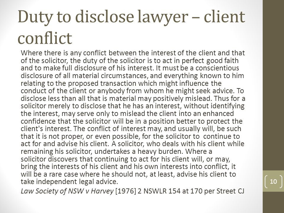 Duty to disclose lawyer – client conflict Where there is any conflict between the interest of the client and that of the solicitor, the duty of the solicitor is to act in perfect good faith and to make full disclosure of his interest.