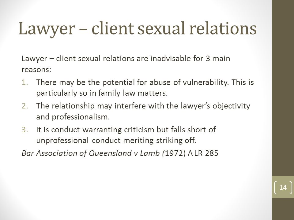 Lawyer – client sexual relations Lawyer – client sexual relations are inadvisable for 3 main reasons: 1.There may be the potential for abuse of vulnerability.