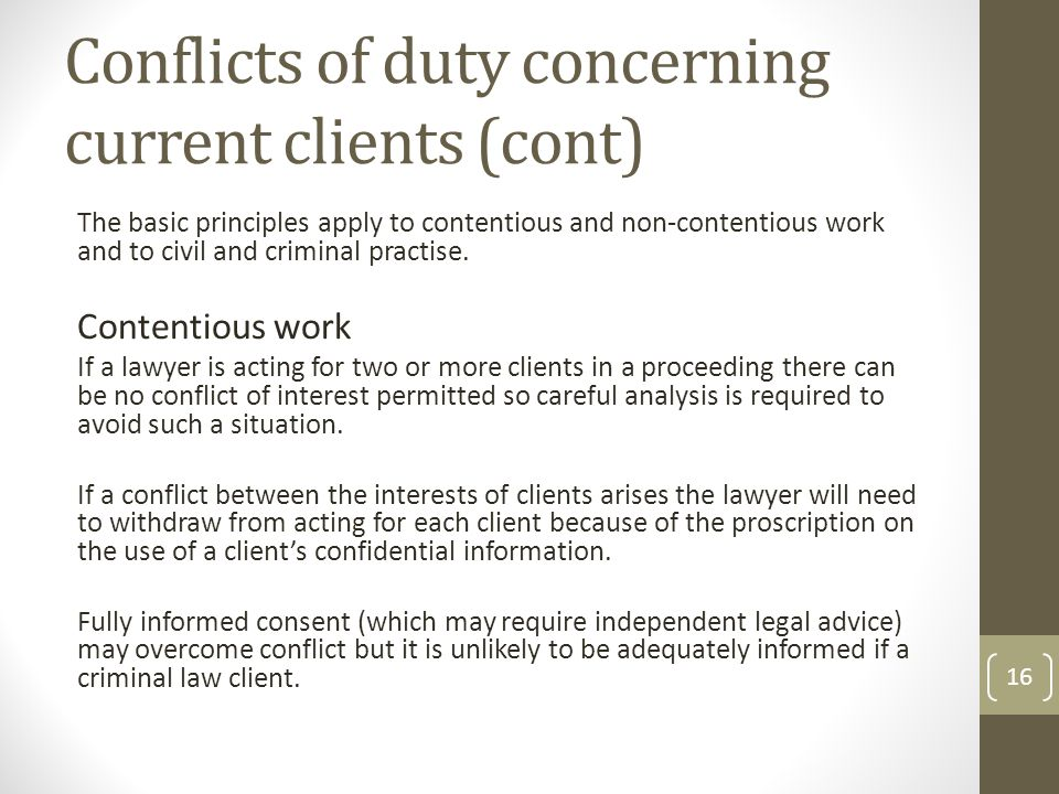 Conflicts of duty concerning current clients (cont) The basic principles apply to contentious and non-contentious work and to civil and criminal practise.