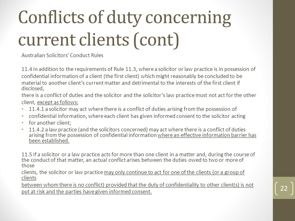 Conflicts of duty concerning current clients (cont) Australian Solicitors' Conduct Rules 11.4 In addition to the requirements of Rule 11.3, where a solicitor or law practice is in possession of confidential information of a client (the first client) which might reasonably be concluded to be material to another client's current matter and detrimental to the interests of the first client if disclosed, there is a conflict of duties and the solicitor and the solicitor's law practice must not act for the other client, except as follows: 11.4.1 a solicitor may act where there is a conflict of duties arising from the possession of confidential information, where each client has given informed consent to the solicitor acting for another client; 11.4.2 a law practice (and the solicitors concerned) may act where there is a conflict of duties arising from the possession of confidential information where an effective information barrier has been established.
