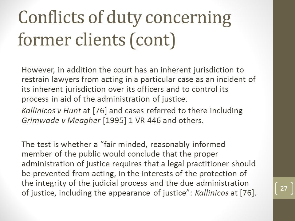 Conflicts of duty concerning former clients (cont) However, in addition the court has an inherent jurisdiction to restrain lawyers from acting in a particular case as an incident of its inherent jurisdiction over its officers and to control its process in aid of the administration of justice.