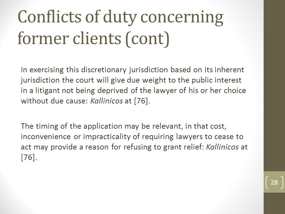 Conflicts of duty concerning former clients (cont) In exercising this discretionary jurisdiction based on its inherent jurisdiction the court will give due weight to the public interest in a litigant not being deprived of the lawyer of his or her choice without due cause: Kallinicos at [76].