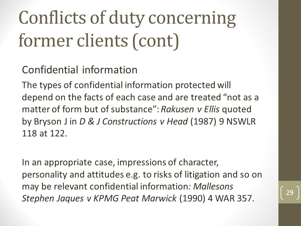 Conflicts of duty concerning former clients (cont) Confidential information The types of confidential information protected will depend on the facts of each case and are treated not as a matter of form but of substance : Rakusen v Ellis quoted by Bryson J in D & J Constructions v Head (1987) 9 NSWLR 118 at 122.