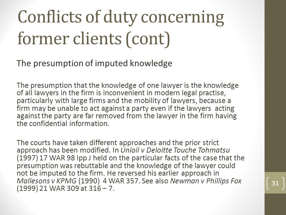 Conflicts of duty concerning former clients (cont) The presumption of imputed knowledge The presumption that the knowledge of one lawyer is the knowledge of all lawyers in the firm is inconvenient in modern legal practise, particularly with large firms and the mobility of lawyers, because a firm may be unable to act against a party even if the lawyers acting against the party are far removed from the lawyer in the firm having the confidential information.