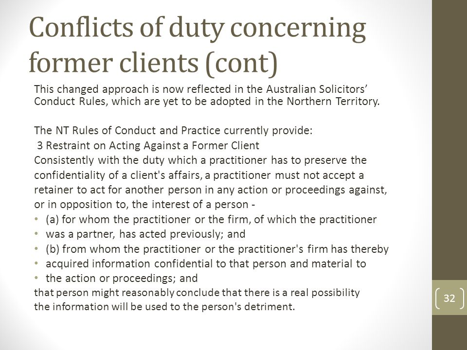 Conflicts of duty concerning former clients (cont) This changed approach is now reflected in the Australian Solicitors' Conduct Rules, which are yet to be adopted in the Northern Territory.
