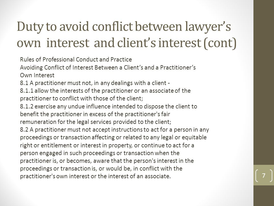 Duty to avoid conflict between lawyer's own interest and client's interest (cont) Rules of Professional Conduct and Practice Avoiding Conflict of Interest Between a Client's and a Practitioner's Own Interest 8.1 A practitioner must not, in any dealings with a client - 8.1.1 allow the interests of the practitioner or an associate of the practitioner to conflict with those of the client; 8.1.2 exercise any undue influence intended to dispose the client to benefit the practitioner in excess of the practitioner s fair remuneration for the legal services provided to the client; 8.2 A practitioner must not accept instructions to act for a person in any proceedings or transaction affecting or related to any legal or equitable right or entitlement or interest in property, or continue to act for a person engaged in such proceedings or transaction when the practitioner is, or becomes, aware that the person s interest in the proceedings or transaction is, or would be, in conflict with the practitioner s own interest or the interest of an associate.