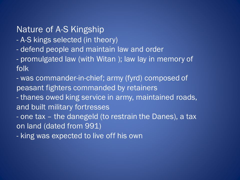 Nature of A-S Kingship - A-S kings selected (in theory) - defend people and maintain law and order - promulgated law (with Witan ); law lay in memory of folk - was commander-in-chief; army (fyrd) composed of peasant fighters commanded by retainers - thanes owed king service in army, maintained roads, and built military fortresses - one tax – the danegeld (to restrain the Danes), a tax on land (dated from 991) - king was expected to live off his own