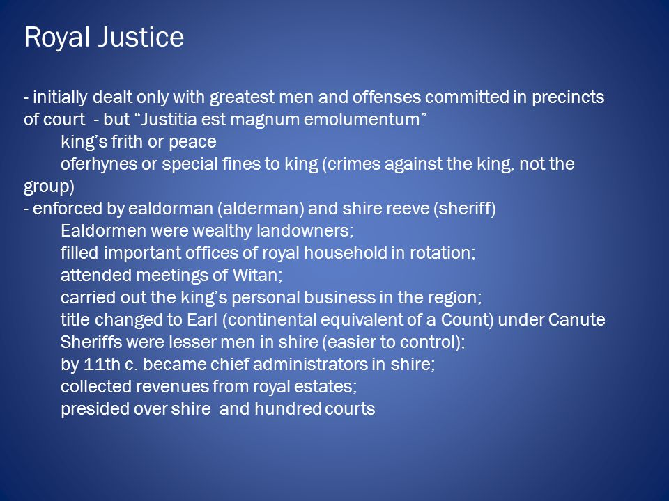 Royal Justice - initially dealt only with greatest men and offenses committed in precincts of court - but Justitia est magnum emolumentum king's frith or peace oferhynes or special fines to king (crimes against the king, not the group) - enforced by ealdorman (alderman) and shire reeve (sheriff) Ealdormen were wealthy landowners; filled important offices of royal household in rotation; attended meetings of Witan; carried out the king's personal business in the region; title changed to Earl (continental equivalent of a Count) under Canute Sheriffs were lesser men in shire (easier to control); by 11th c.