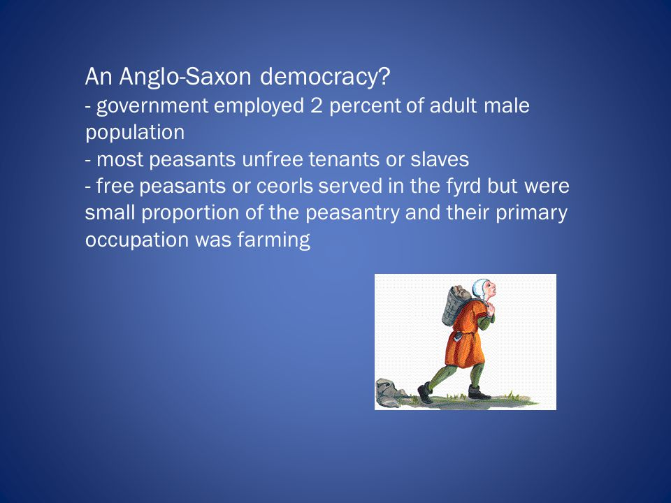 An Anglo-Saxon democracy? - government employed 2 percent of adult male population - most peasants unfree tenants or slaves - free peasants or ceorls