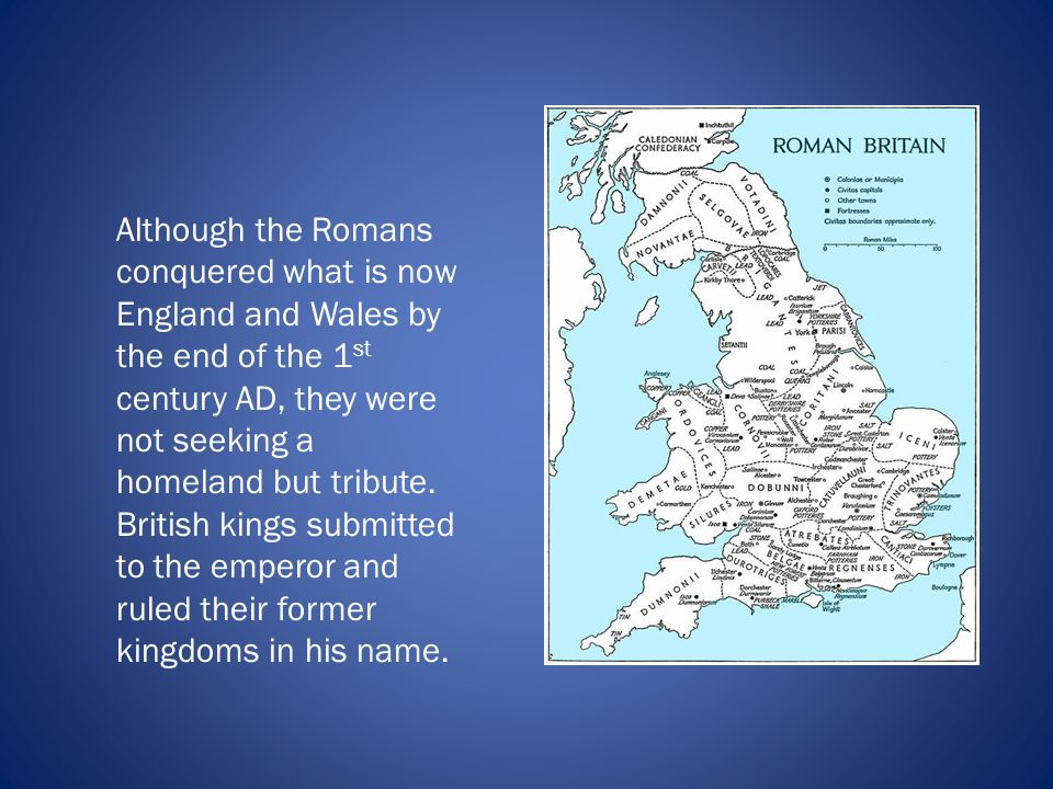 Although the Romans conquered what is now England and Wales by the end of the 1 st century AD, they were not seeking a homeland but tribute.