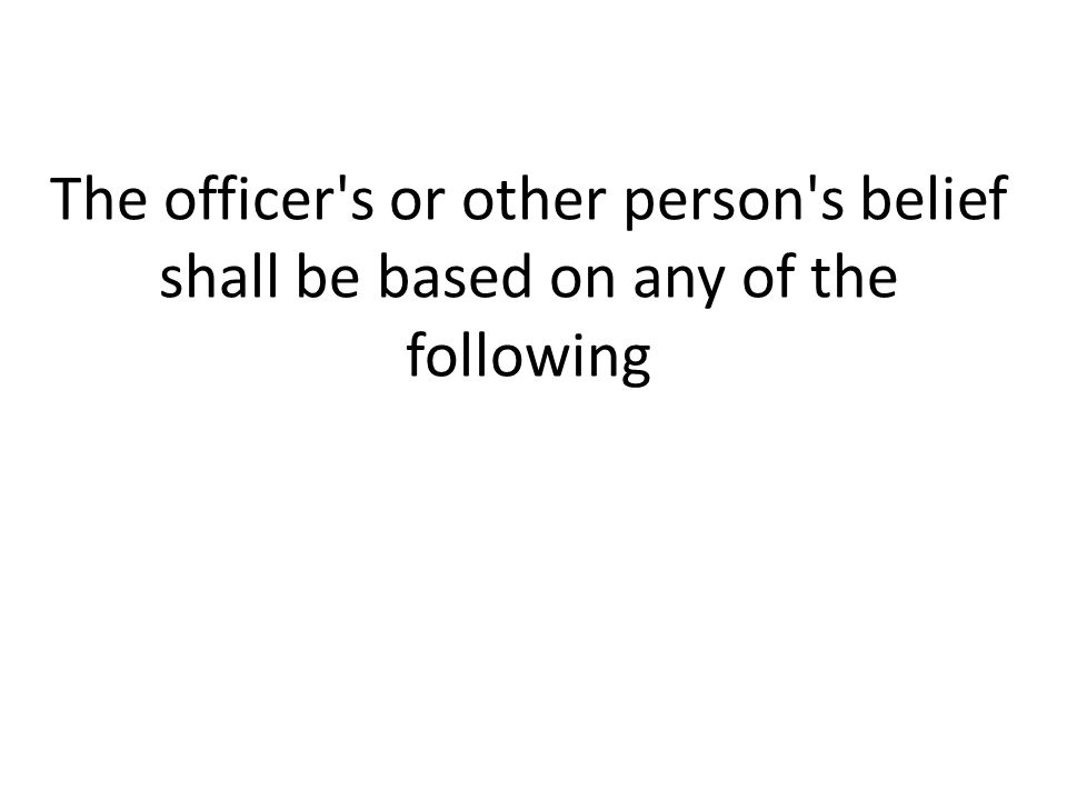 The officer's or other person's belief shall be based on any of the following