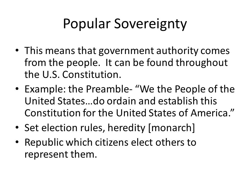Popular Sovereignty This means that government authority comes from the people. It can be found throughout the U.S. Constitution. Example: the Preambl