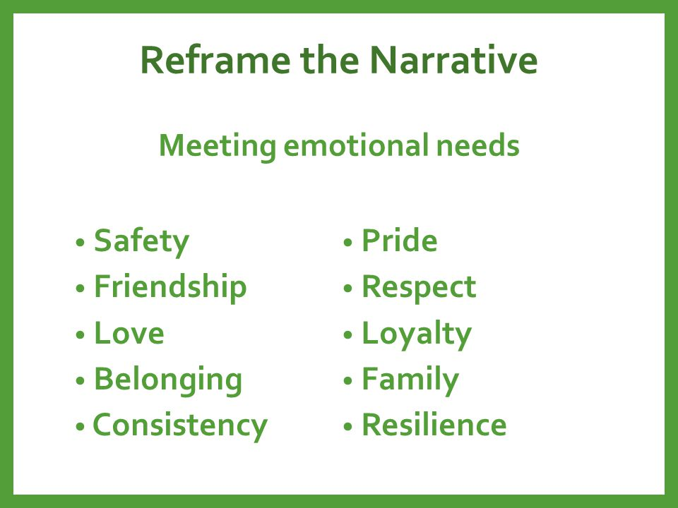 Reframe the Narrative Meeting emotional needs Safety Friendship Love Belonging Consistency Pride Respect Loyalty Family Resilience