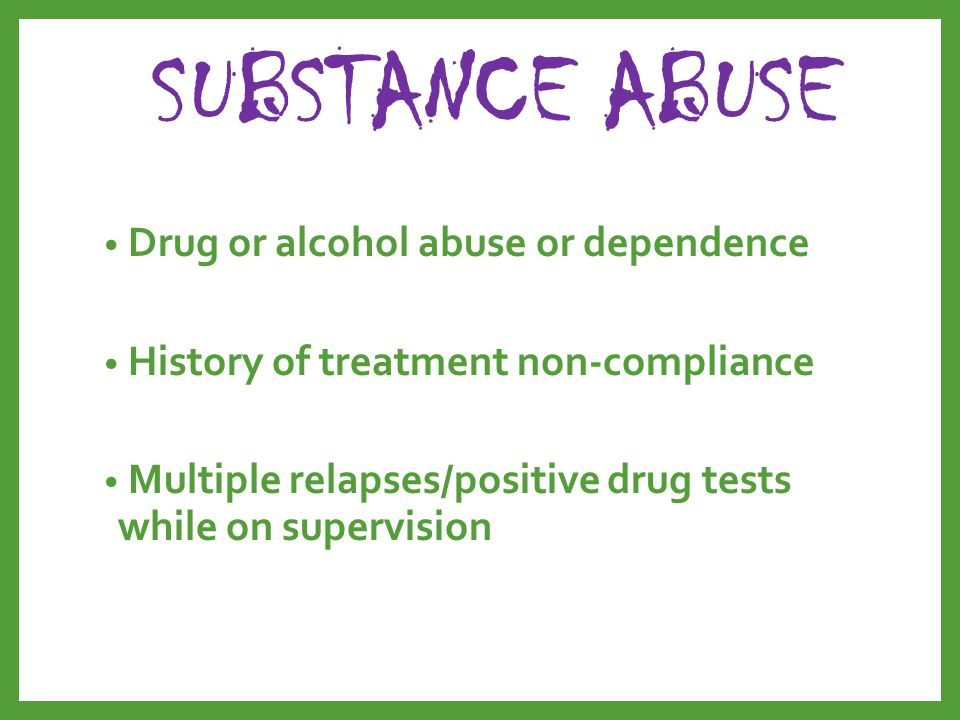 SUBSTANCE ABUSE Drug or alcohol abuse or dependence History of treatment non-compliance Multiple relapses/positive drug tests while on supervision