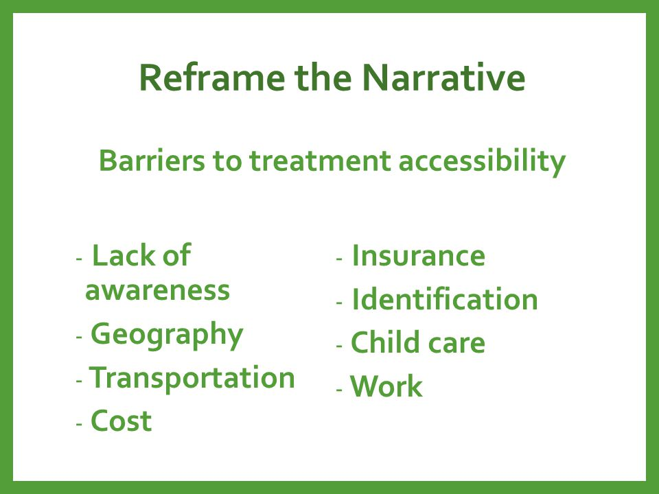 Reframe the Narrative Barriers to treatment accessibility - Lack of awareness - Geography - Transportation - Cost - Insurance - Identification - Child