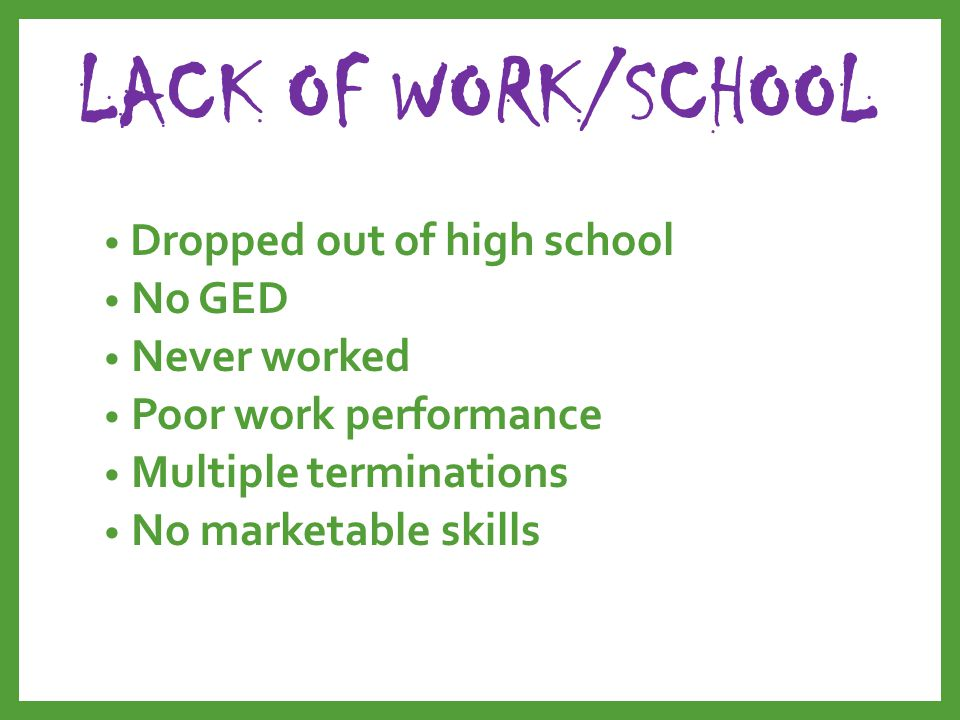 LACK OF WORK/SCHOOL Dropped out of high school No GED Never worked Poor work performance Multiple terminations No marketable skills