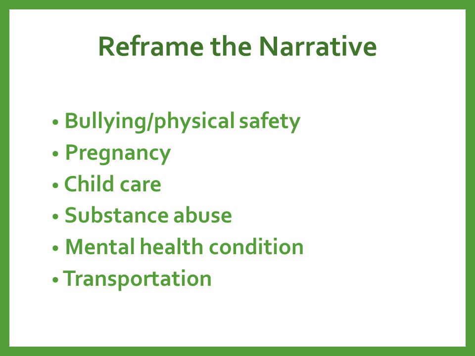 Reframe the Narrative Bullying/physical safety Pregnancy Child care Substance abuse Mental health condition Transportation