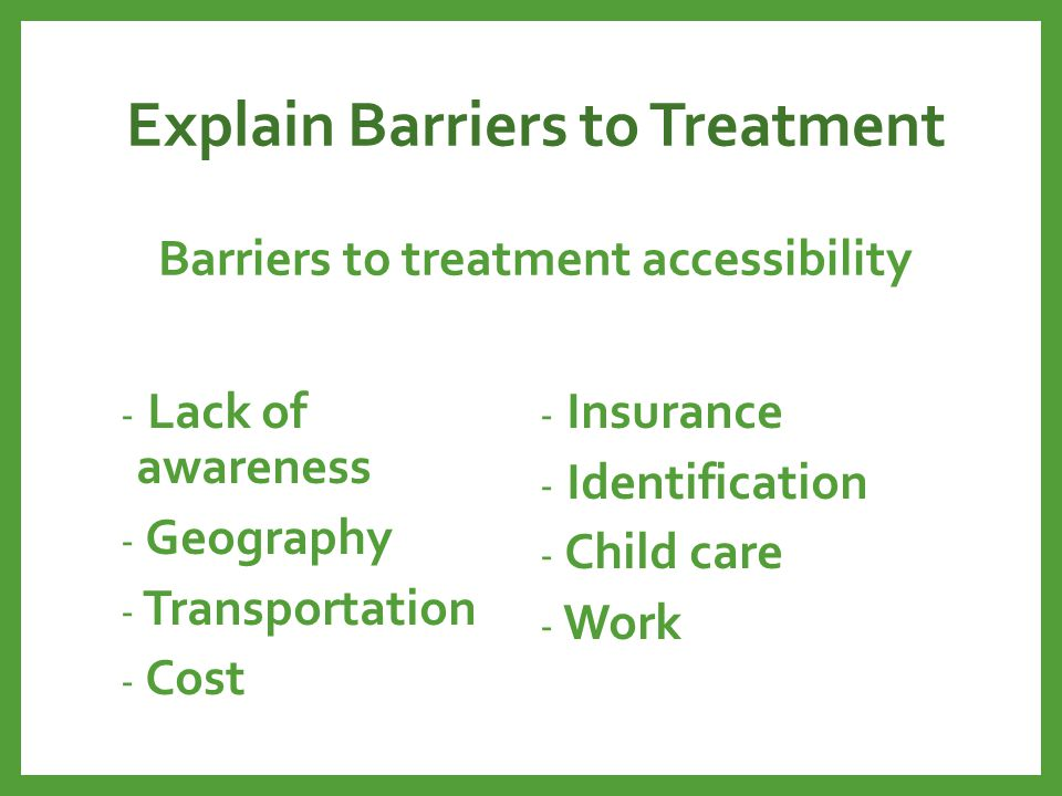 Explain Barriers to Treatment Barriers to treatment accessibility - Lack of awareness - Geography - Transportation - Cost - Insurance - Identification