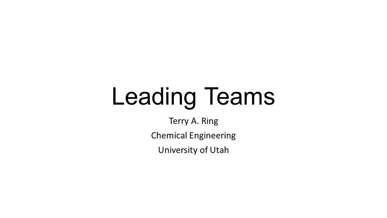 Leading Teams Terry A. Ring Chemical Engineering University of Utah