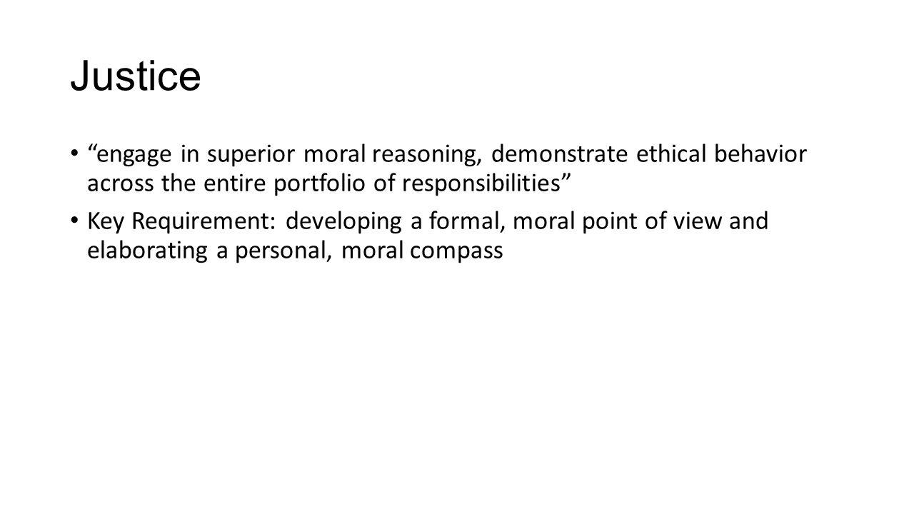 Justice engage in superior moral reasoning, demonstrate ethical behavior across the entire portfolio of responsibilities Key Requirement: developing a formal, moral point of view and elaborating a personal, moral compass