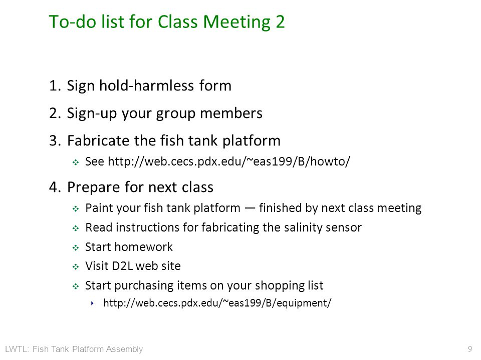 LWTL: Fish Tank Platform Assembly To-do list for Class Meeting 2 1.Sign hold-harmless form 2.Sign-up your group members 3.Fabricate the fish tank platform ❖ See http://web.cecs.pdx.edu/~eas199/B/howto/ 4.Prepare for next class ❖ Paint your fish tank platform — finished by next class meeting ❖ Read instructions for fabricating the salinity sensor ❖ Start homework ❖ Visit D2L web site ❖ Start purchasing items on your shopping list ‣ http://web.cecs.pdx.edu/~eas199/B/equipment/ 9