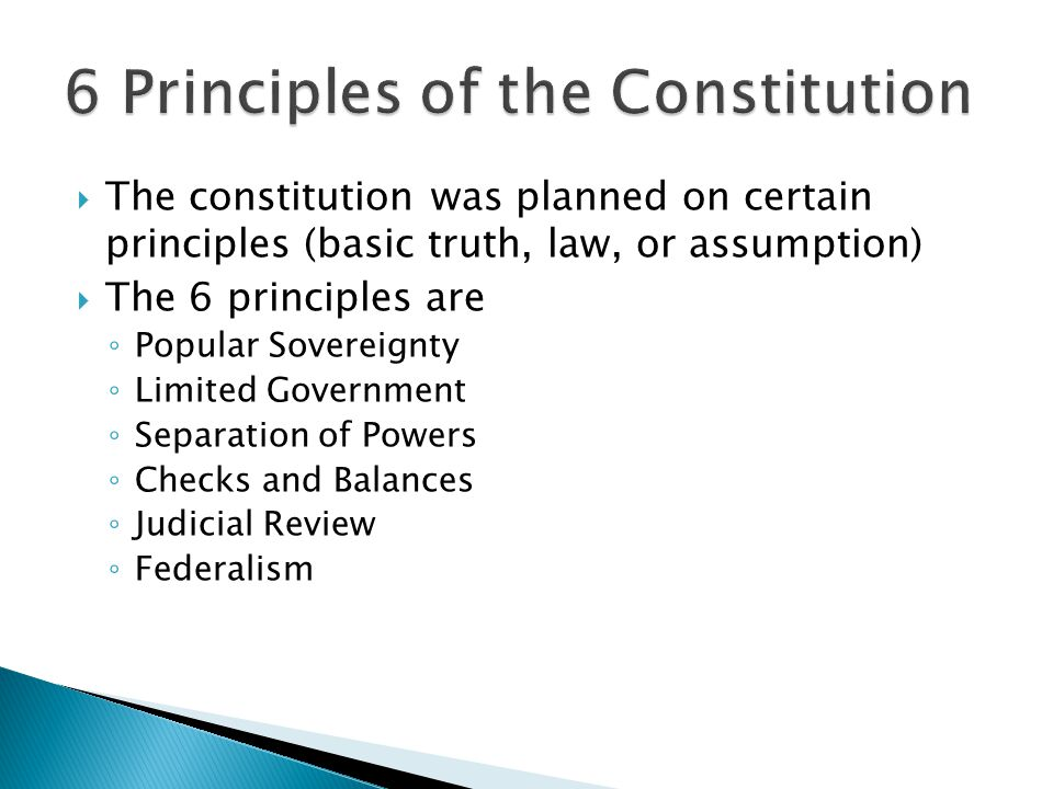 The constitution was planned on certain principles (basic truth, law, or assumption)  The 6 principles are ◦ Popular Sovereignty ◦ Limited Governme