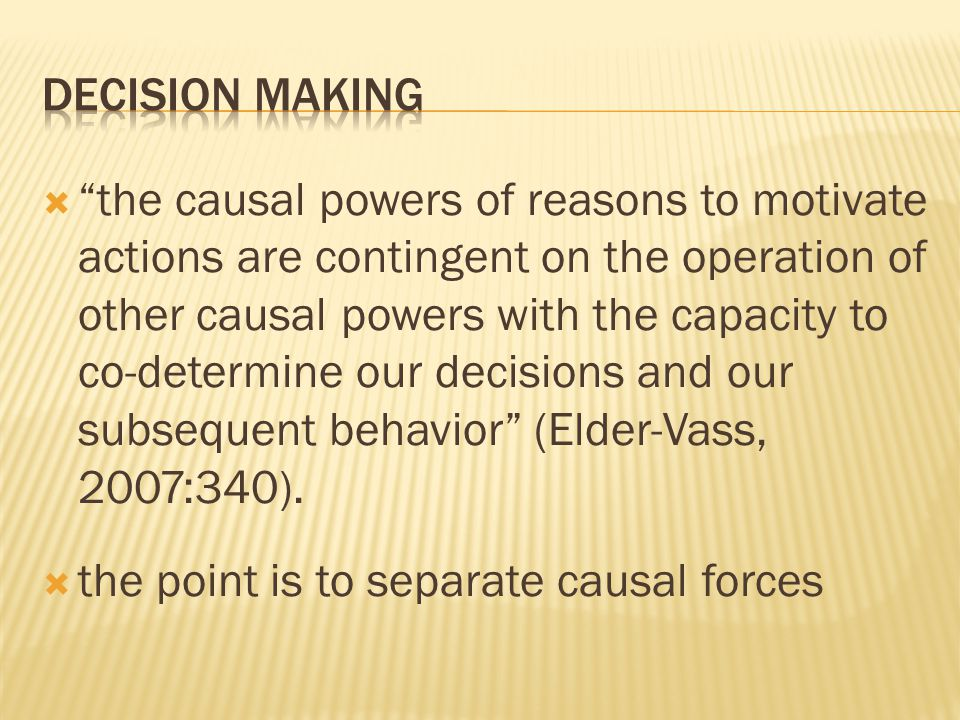  the causal powers of reasons to motivate actions are contingent on the operation of other causal powers with the capacity to co-determine our decisions and our subsequent behavior (Elder-Vass, 2007:340).