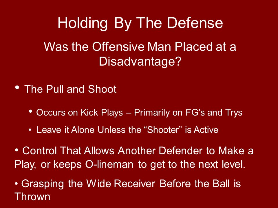 Holding By The Defense Was the Offensive Man Placed at a Disadvantage? The Pull and Shoot Occurs on Kick Plays – Primarily on FG's and Trys Leave it A